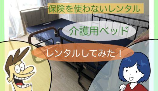 「介護用ベッド」を自費レンタルサービス【保険を使わないレンタル】で借りてみた!
